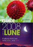 Guide 2008 de la Lune : La lune et ses influences : jardinage, santé, minceur... Jour après jour, choisir les meilleurs moments
