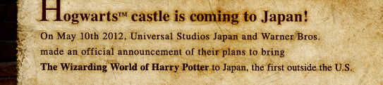 Hogwarts castle is coming to Japan! On May 10th 2012, Universal Studios Japan and Warner Bros. made an official announcement of their plans to bring The Wizarding World of Harry Potter to Japan, the first outside the U.S.