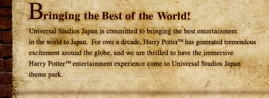 Bringing the Best of the World! Universal Studios Japan is committed to bringing the best entertainment in the world to Japan. For over a decade, Harry Potter has generated tremendous excitement around the globe, and we are thrilled to have the immersive Harry Potter entertainment experience come to Universal Studios Japan theme park.