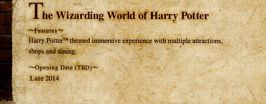 The Wizarding World of Harry Potter Features: Harry Potter themed immersive experience with multiple attractions, shops and dining. Opening Date (TBD): Late 2014