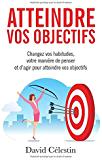 Atteindre vos objectifs: Changez vos habitudes, votre manière de penser et d'agir pour atteindre enfin vos objectifs